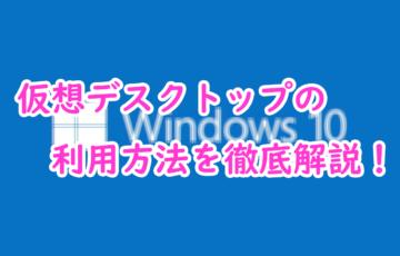 【windows10】仮想デスクトップの利用方法を画像付きで徹底解説!