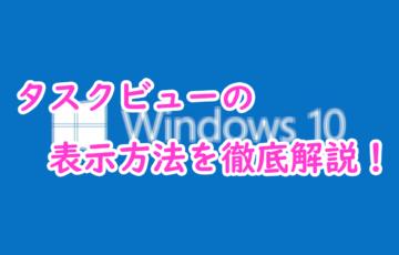 【windows10】タスクビューの表示方法を徹底解説!