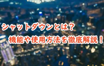【windows10】シャットダウンについて徹底解説!